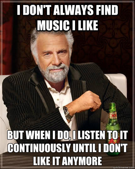 I don't always find music I like but when I do, I listen to it continuously until I don't like it anymore - I don't always find music I like but when I do, I listen to it continuously until I don't like it anymore  The Most Interesting Man In The World