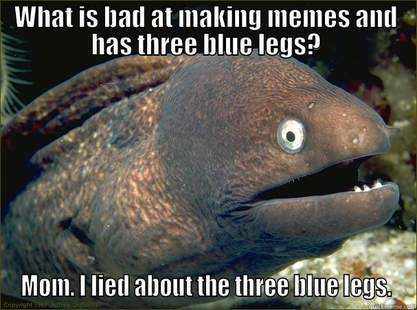 WHAT IS BAD AT MAKING MEMES AND HAS THREE BLUE LEGS? MOM. I LIED ABOUT THE THREE BLUE LEGS. Bad Joke Eel