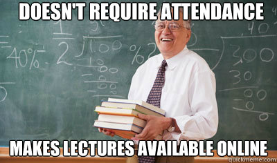 Doesn't require attendance Makes lectures available online  Good Guy College Professor