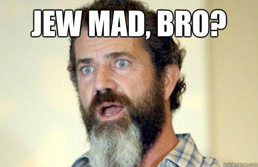 Jew mad, bro?   Lax Bro Mel Gibson