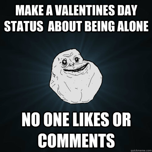 make a valentines day status  about being alone  no one likes or comments  Forever Alone