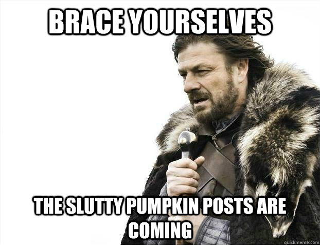 Brace yourselves THE SLUTTY PUMPKIN POSTS ARE COMING
