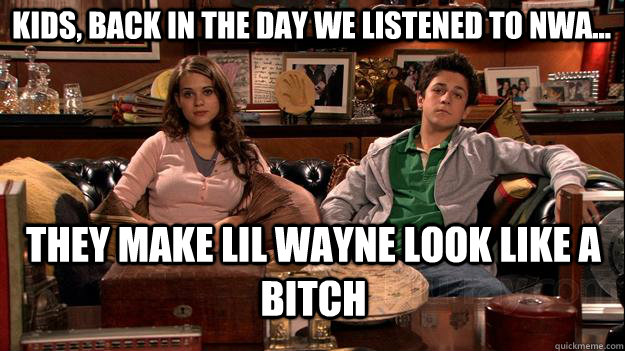 kids, back in the day we listened to nwa... they make lil wayne look like a bitch