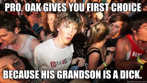 pro. oak gives you first choice because his grandson is a dick. - pro. oak gives you first choice because his grandson is a dick.  Sudden Clarity Clarence