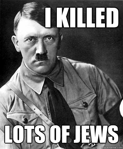 i killed  lots of jews - i killed  lots of jews  adolf hitler