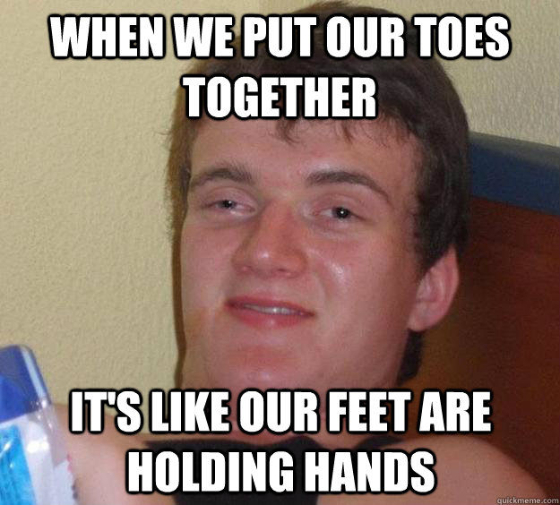 When we put our toes together it's like our feet are holding hands - When we put our toes together it's like our feet are holding hands  10 Guy