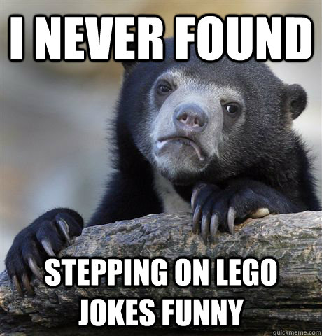 I never found  stepping on lego jokes funny - I never found  stepping on lego jokes funny  Confession Bear