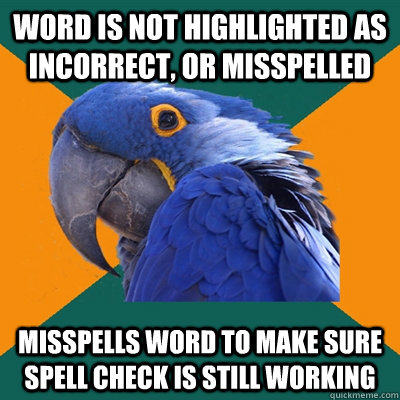 Word is not highlighted as incorrect, or misspelled Misspells word to make sure spell check is still working - Word is not highlighted as incorrect, or misspelled Misspells word to make sure spell check is still working  Paranoid Parrot