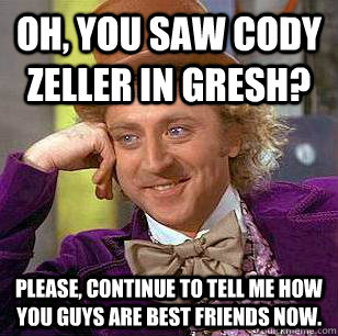 Oh, you saw Cody Zeller in Gresh? Please, continue to tell me how you guys are best friends now.  - Oh, you saw Cody Zeller in Gresh? Please, continue to tell me how you guys are best friends now.   Condescending Wonka