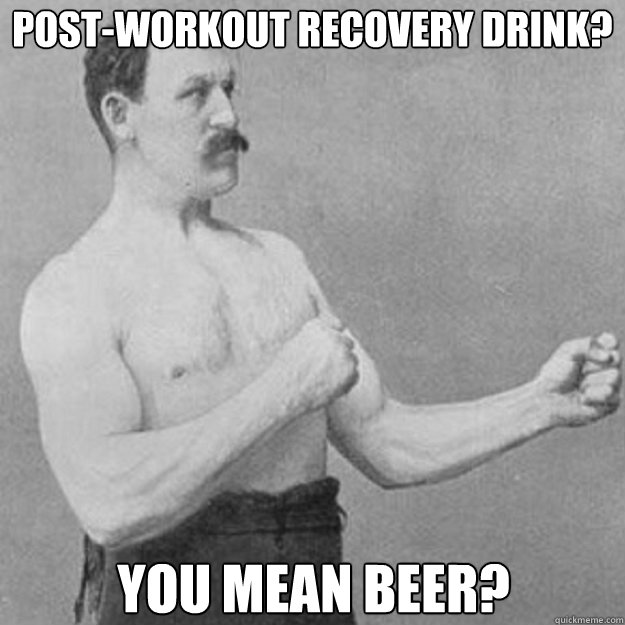 post-workout recovery drink? You mean beer? - post-workout recovery drink? You mean beer?  overly manly man