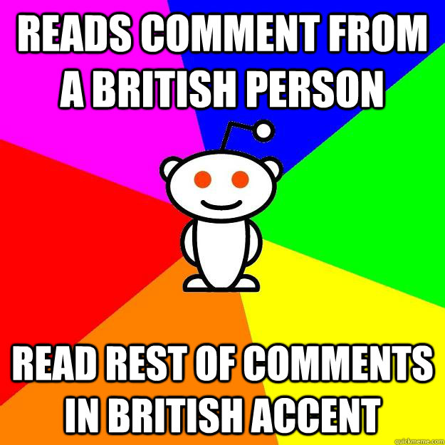 Reads comment from a British person Read rest of comments in British accent - Reads comment from a British person Read rest of comments in British accent  Reddit Alien