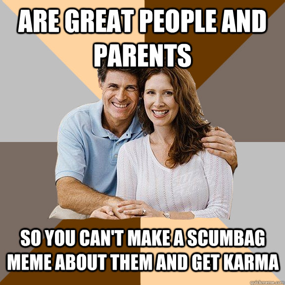 Are great people and parents so you can't make a scumbag meme about them and get karma - Are great people and parents so you can't make a scumbag meme about them and get karma  Scumbag Parents