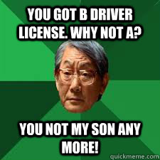 You got b driver license. Why not A? You not my son any more!