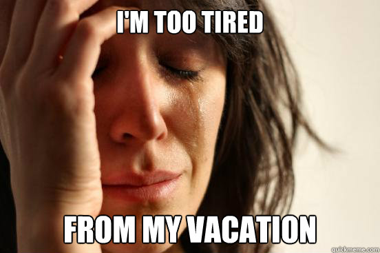 I'm too tired from my vacation - I'm too tired from my vacation  First World Problems