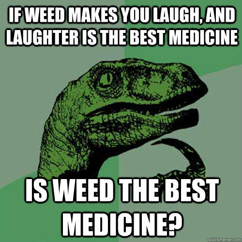 If weed makes you laugh, and laughter is the best medicine Is weed the best medicine? - If weed makes you laugh, and laughter is the best medicine Is weed the best medicine?  Philosoraptor