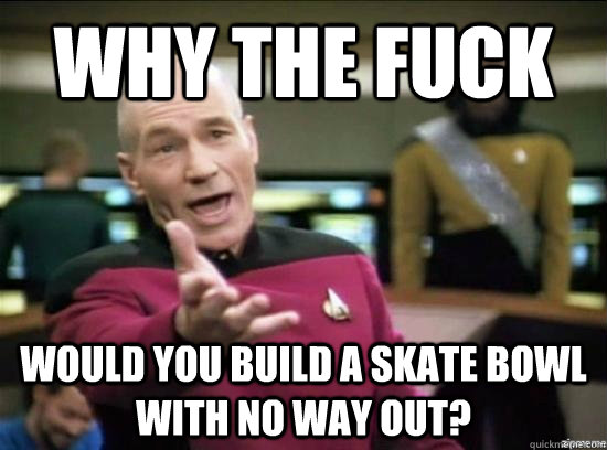 Why the fuck would you build a skate bowl with no way out? - Why the fuck would you build a skate bowl with no way out?  Annoyed Picard HD