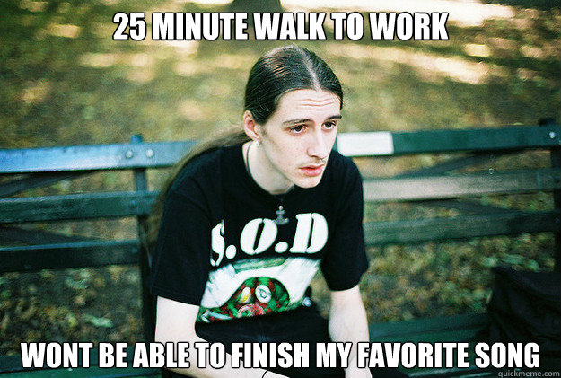25 minute walk to work Wont be able to finish my favorite song  First World Metal Problems