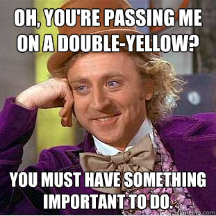 Oh, you're passing me on a double-yellow? You must have something important to do. - Oh, you're passing me on a double-yellow? You must have something important to do.  Creepy Wonka