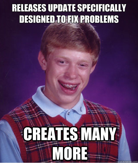 Releases update specifically designed to fix problems  Creates many more  Bad Luck Brian