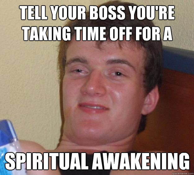 Tell your boss you're taking time off for a Spiritual Awakening  - Tell your boss you're taking time off for a Spiritual Awakening   10 Guy