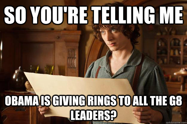 So you're telling me Obama is giving rings to all the G8 leaders?