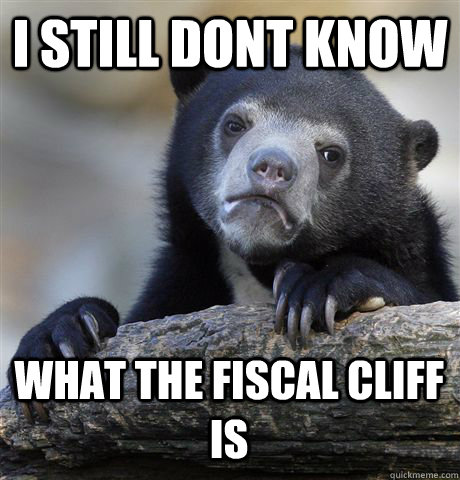 I still dont know  what the Fiscal Cliff is - I still dont know  what the Fiscal Cliff is  Confession Bear