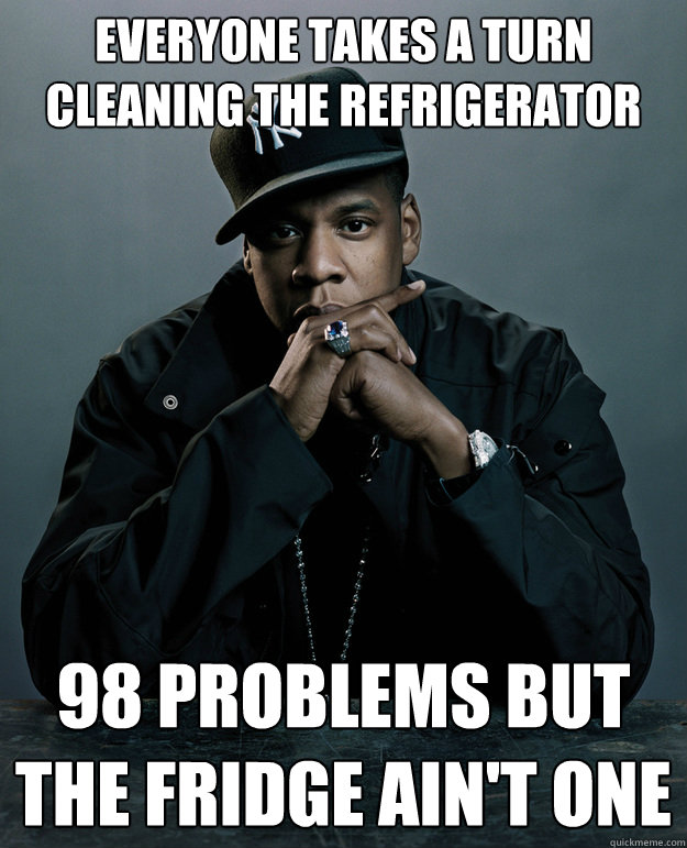 everyone takes a turn  cleaning the refrigerator 98 problems but the fridge ain't one - everyone takes a turn  cleaning the refrigerator 98 problems but the fridge ain't one  Jay Z Problems