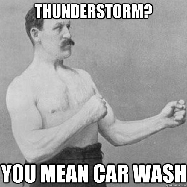 Thunderstorm? you mean car wash - Thunderstorm? you mean car wash  overly manly man