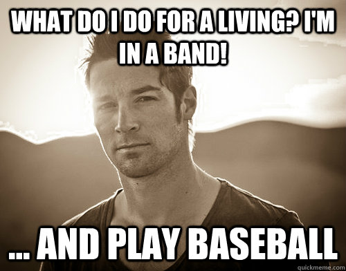 what do i do for a living? I'm in a band! ... and play baseba