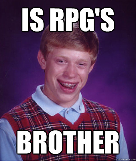 Is rpg's Brother  Bad Luck Brian