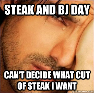 Steak and BJ Day Can't decide what cut of steak I want