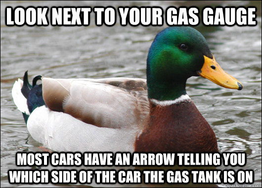 Look next to your gas gauge Most cars have an arrow telling you which side of the car the gas tank is on - Look next to your gas gauge Most cars have an arrow telling you which side of the car the gas tank is on  Actual Advice Mallard