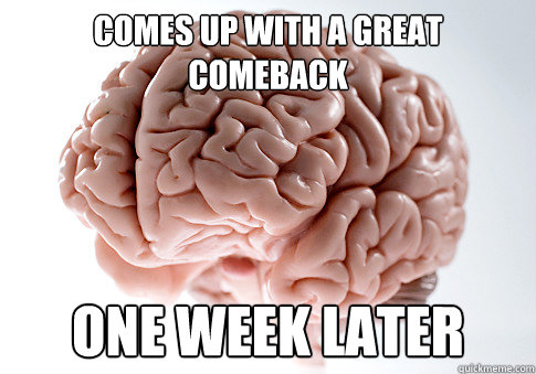 Comes up with a great comeback one week later - Comes up with a great comeback one week later  Scumbag Brain