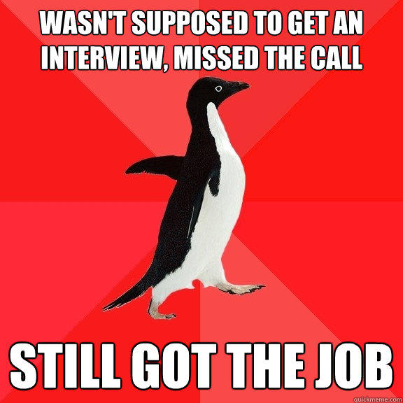 Wasn't supposed to get an interview, missed the call Still got the job - Wasn't supposed to get an interview, missed the call Still got the job  Socially Awesome Penguin
