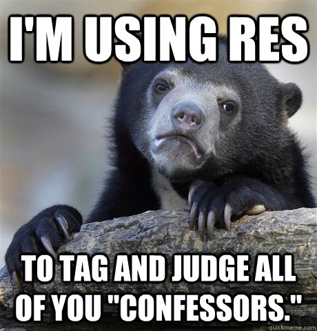 I'm using RES to tag and judge all of you