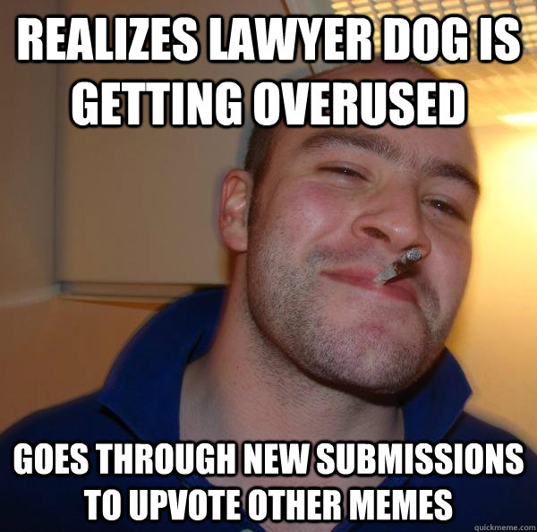 Realizes Lawyer Dog is getting overused Goes through new submissions to upvote other memes - Realizes Lawyer Dog is getting overused Goes through new submissions to upvote other memes  Misc