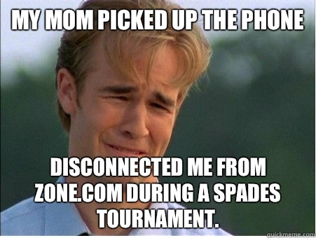 My Mom picked up the phone Disconnected me from Zone.com during a spades tournament. - My Mom picked up the phone Disconnected me from Zone.com during a spades tournament.  1990s Problems
