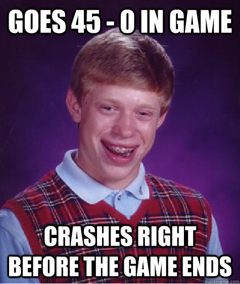 GOES 45 - 0 IN GAME CRASHES RIGHT BEFORE THE GAME ENDS - GOES 45 - 0 IN GAME CRASHES RIGHT BEFORE THE GAME ENDS  Bad Luck Brian