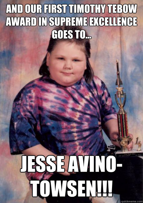 And our first timothy tebow award in supreme excellence GOes to...  JESSE AVINO-Towsen!!!