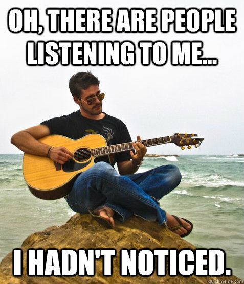 Oh, there are people listening to me... I hadn't noticed. - Oh, there are people listening to me... I hadn't noticed.  Douchebag Guitarist