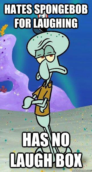 Hates spongebob for laughing has no laugh box - Hates spongebob for laughing has no laugh box  Scumbag Squidward