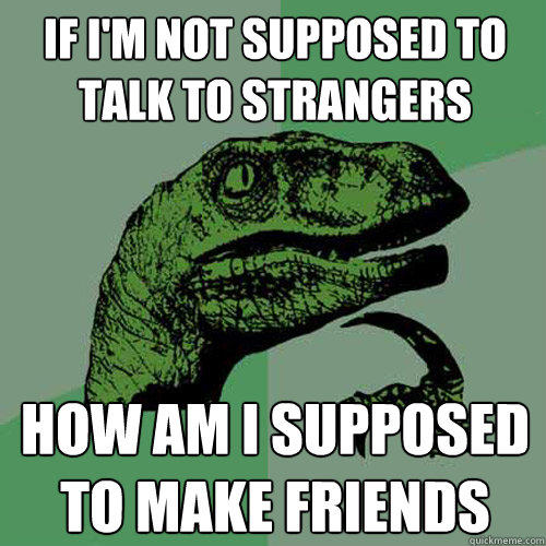 If i'm not supposed to talk to strangers how am i supposed to make friends - If i'm not supposed to talk to strangers how am i supposed to make friends  Philosoraptor