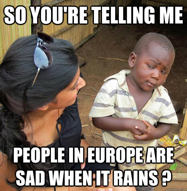 SO YOU'RE TELLING ME people in Europe are sad when it rains ?