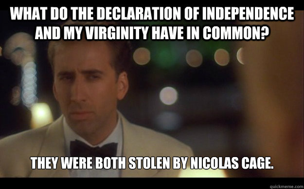 What do the Declaration of Independence and my Virginity have in common? They were both stolen by nicolas cage. - What do the Declaration of Independence and my Virginity have in common? They were both stolen by nicolas cage.  Nicolas Cage