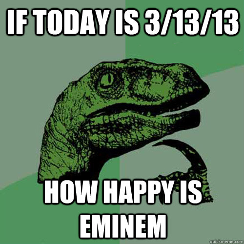 if today is 3/13/13 how happy is eminem - if today is 3/13/13 how happy is eminem  Philosoraptor