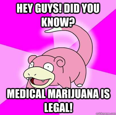 Hey guys! Did you know? Medical Marijuana is legal! - Hey guys! Did you know? Medical Marijuana is legal!  Slowpoke