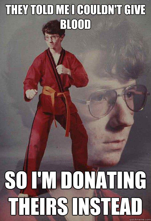 They Told me I couldn't give blood  So I'm donating theirs instead  - They Told me I couldn't give blood  So I'm donating theirs instead   Karate Kyle