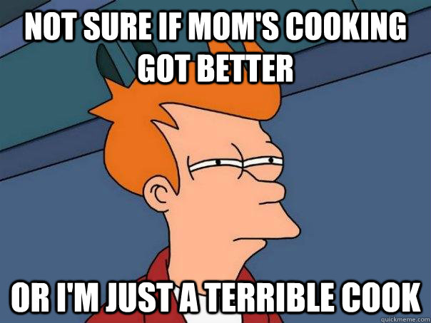 Not sure if mom's cooking got better Or I'm just a terrible cook - Not sure if mom's cooking got better Or I'm just a terrible cook  Futurama Fry