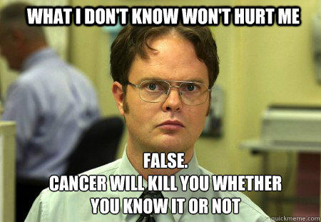 What I don't know won't hurt me FALSE.   Cancer will kill you whether you know it or not - What I don't know won't hurt me FALSE.   Cancer will kill you whether you know it or not  Schrute