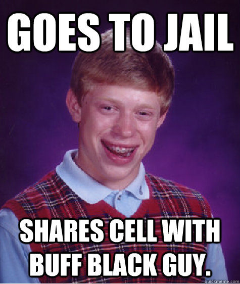 Goes To Jail Shares Cell With Buff Black Guy Bad Luck Brian